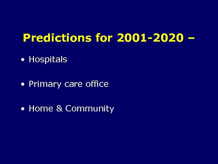 Predictions for 2001 -2020 – • Hospitals • Primary care office • Home &