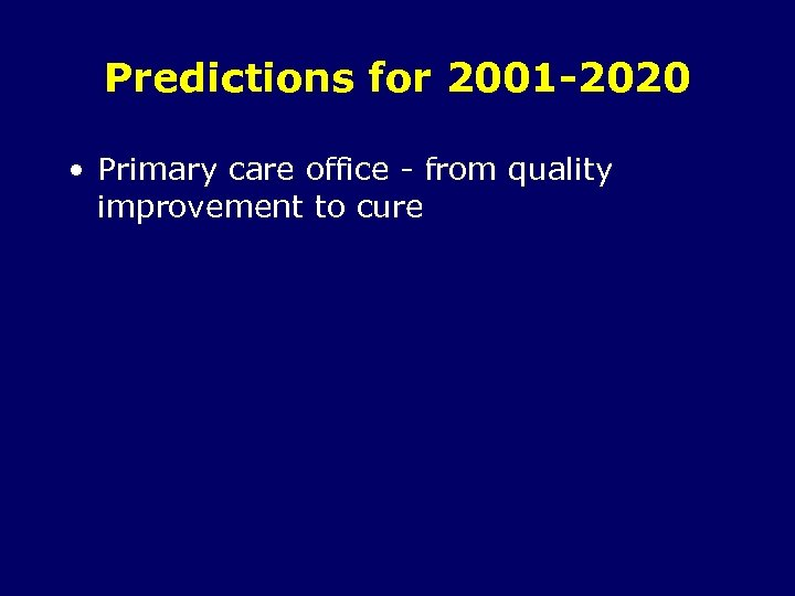 Predictions for 2001 -2020 • Primary care office - from quality improvement to cure