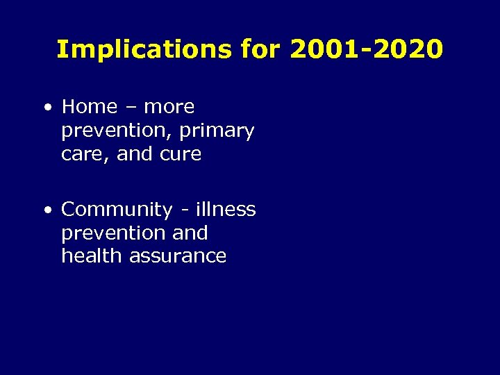 Implications for 2001 -2020 • Home – more prevention, primary care, and cure •
