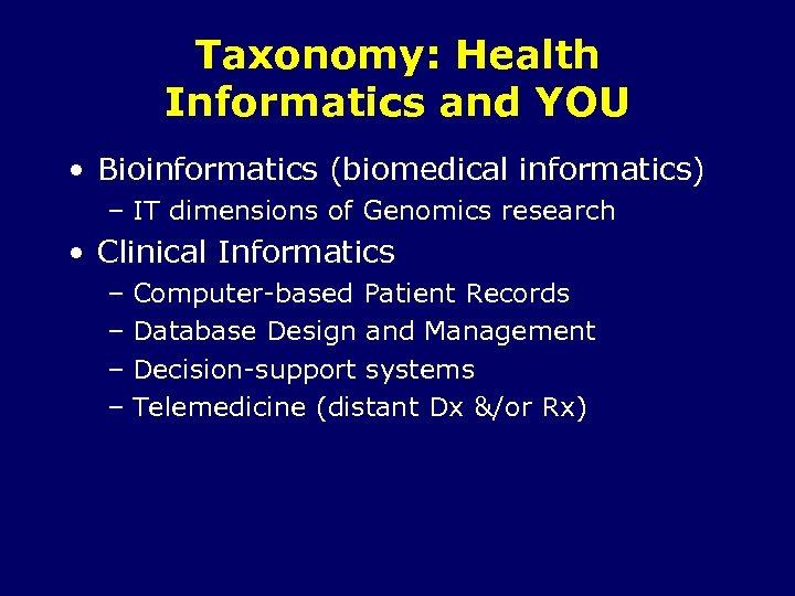 Taxonomy: Health Informatics and YOU • Bioinformatics (biomedical informatics) – IT dimensions of Genomics