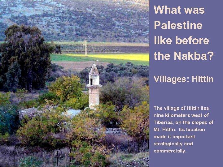 What was Palestine like before the Nakba? Villages: Hittin The village of Hittin lies