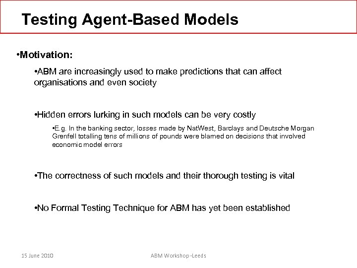 Testing Agent-Based Models • Motivation: • ABM are increasingly used to make predictions that