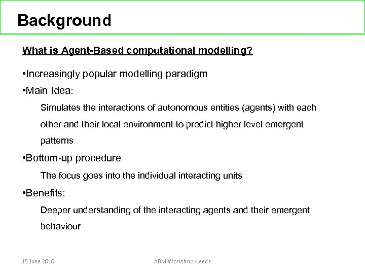 Background What is Agent-Based computational modelling? • Increasingly popular modelling paradigm • Main Idea: