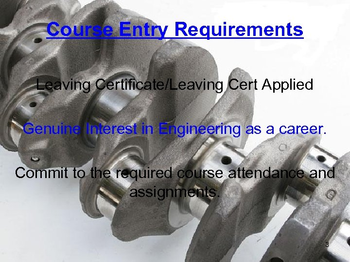 Course Entry Requirements Leaving Certificate/Leaving Cert Applied Genuine Interest in Engineering as a career.