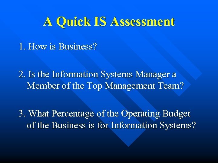 A Quick IS Assessment 1. How is Business? 2. Is the Information Systems Manager
