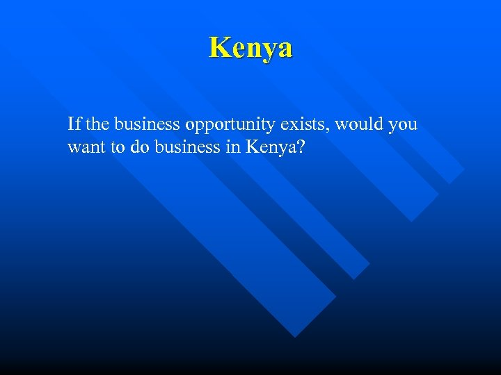 Kenya If the business opportunity exists, would you want to do business in Kenya?