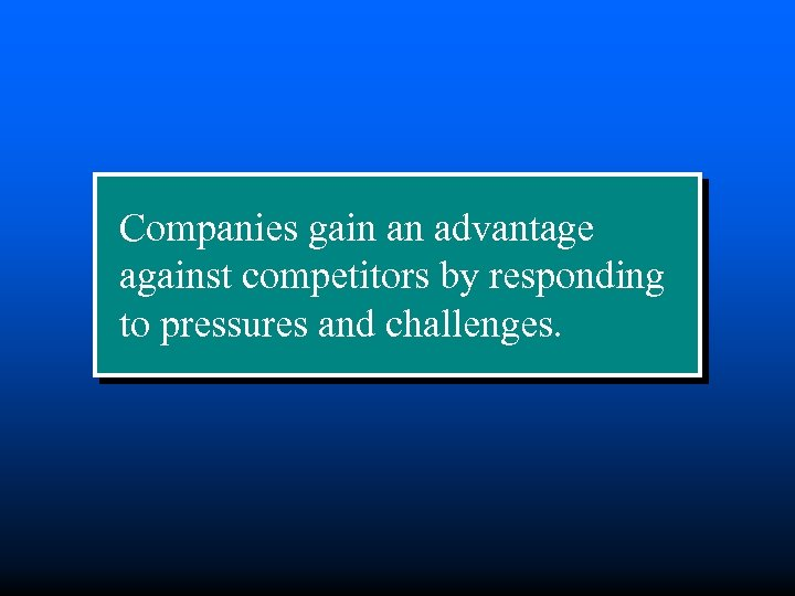 Companies gain an advantage against competitors by responding to pressures and challenges.