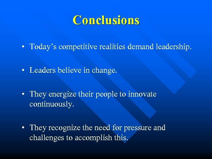 Conclusions • Today's competitive realities demand leadership. • Leaders believe in change. • They