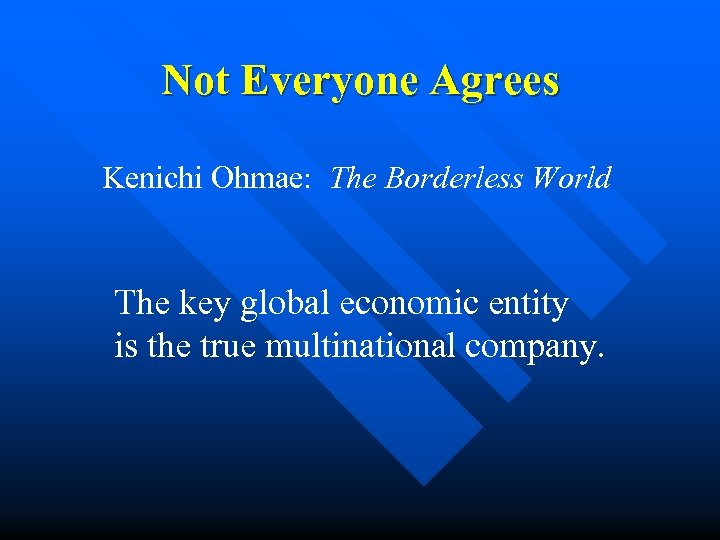 Not Everyone Agrees Kenichi Ohmae: The Borderless World The key global economic entity is
