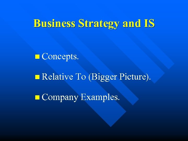 Business Strategy and IS n Concepts. n Relative To (Bigger Picture). n Company Examples.