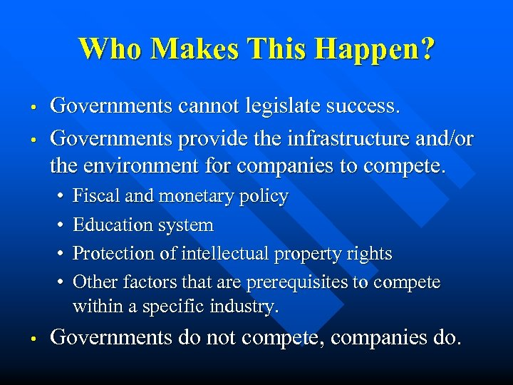 Who Makes This Happen? • • Governments cannot legislate success. Governments provide the infrastructure