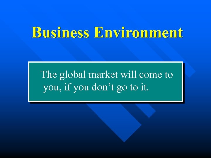 Business Environment The global market will come to you, if you don't go to