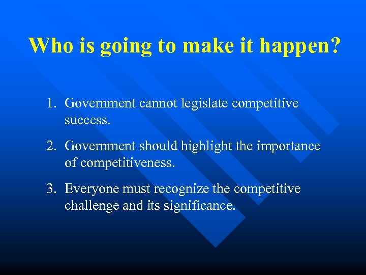 Who is going to make it happen? 1. Government cannot legislate competitive success. 2.