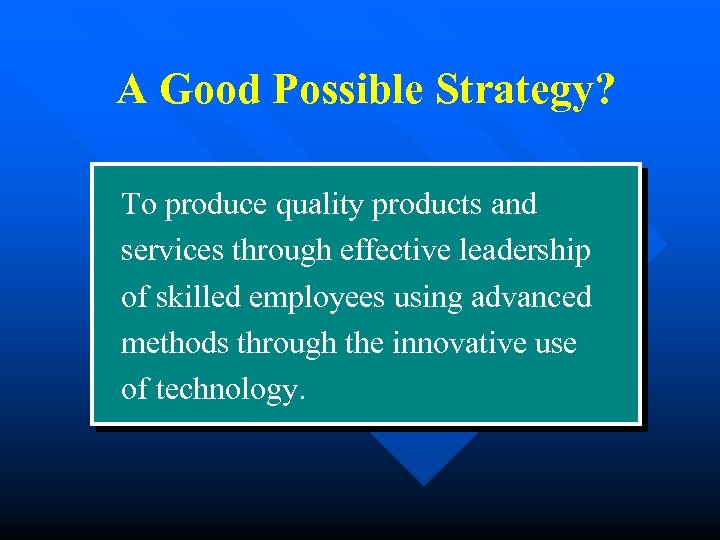 A Good Possible Strategy? To produce quality products and services through effective leadership of
