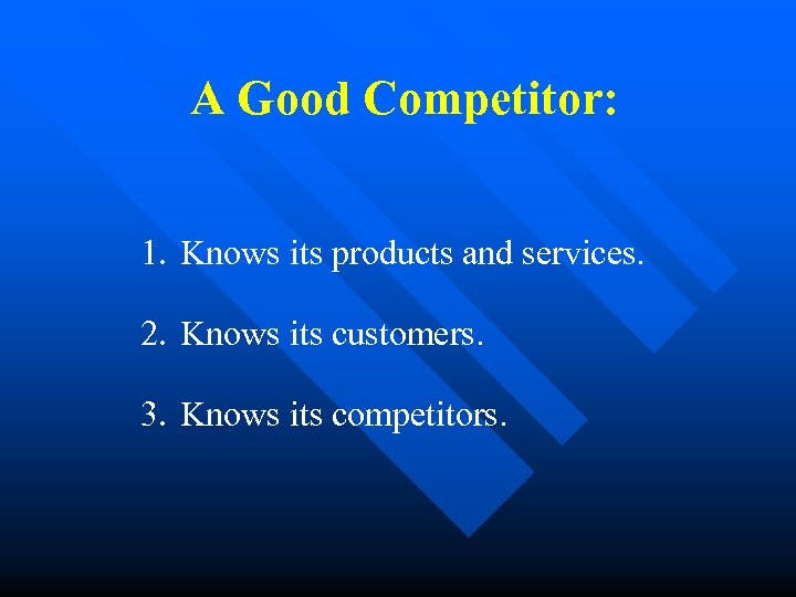 A Good Competitor: 1. Knows its products and services. 2. Knows its customers. 3.