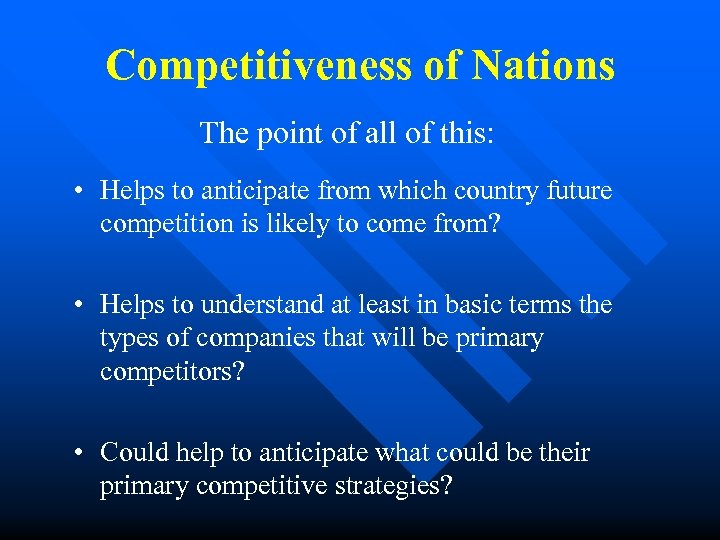 Competitiveness of Nations The point of all of this: • Helps to anticipate from