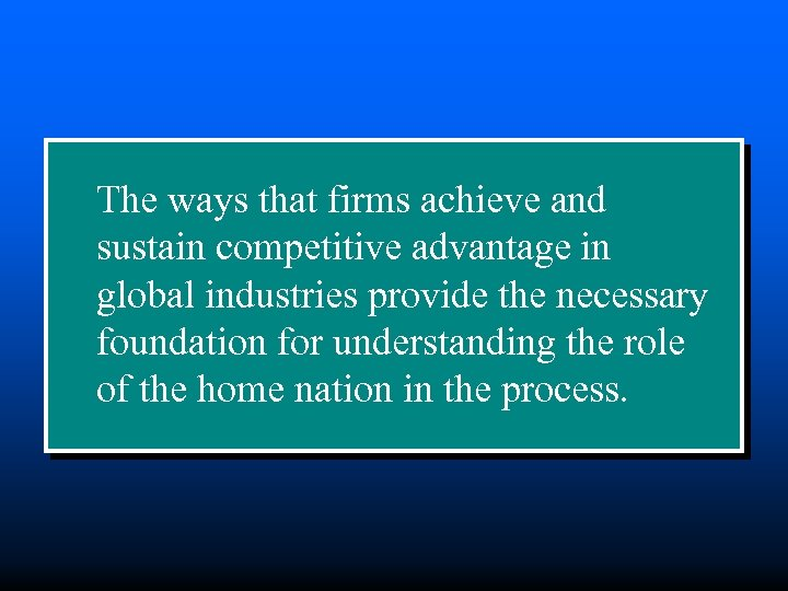 The ways that firms achieve and sustain competitive advantage in global industries provide the