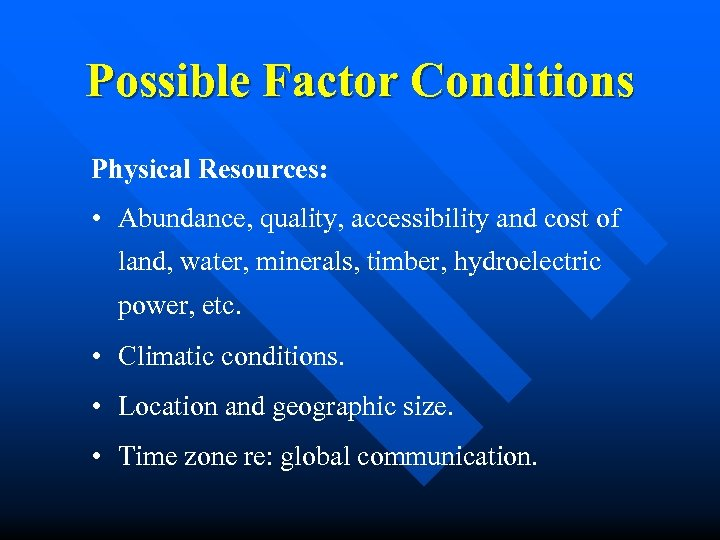 Possible Factor Conditions Physical Resources: • Abundance, quality, accessibility and cost of land, water,