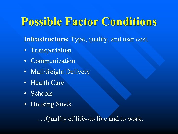 Possible Factor Conditions Infrastructure: Type, quality, and user cost. • Transportation • Communication •