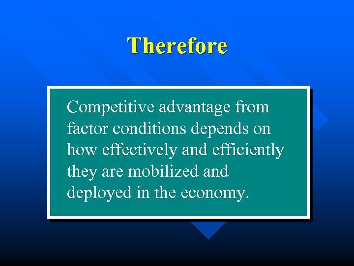 Therefore Competitive advantage from factor conditions depends on how effectively and efficiently they are