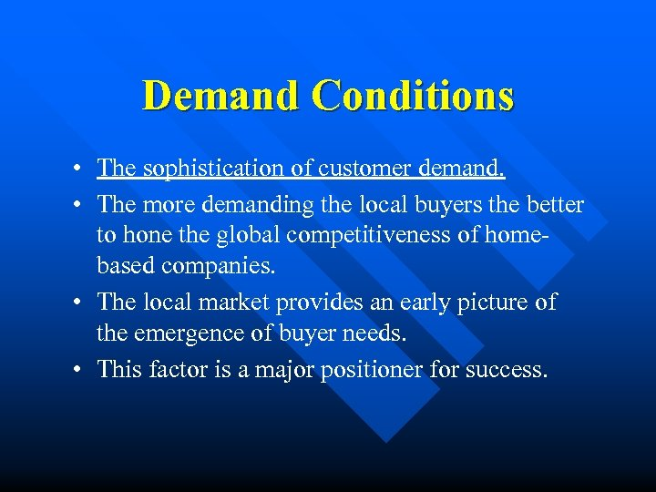 Demand Conditions • The sophistication of customer demand. • The more demanding the local