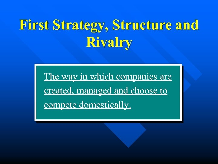 First Strategy, Structure and Rivalry The way in which companies are created, managed and
