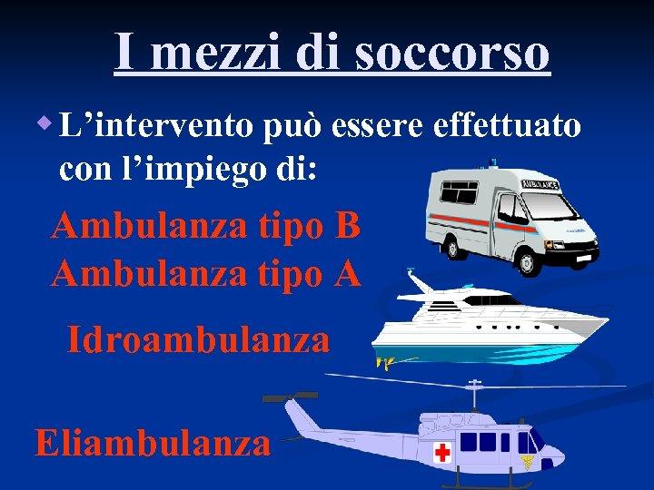 I mezzi di soccorso w L'intervento può essere effettuato con l'impiego di: Ambulanza tipo