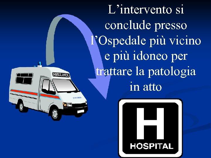 L'intervento si conclude presso l'Ospedale più vicino e più idoneo per trattare la patologia
