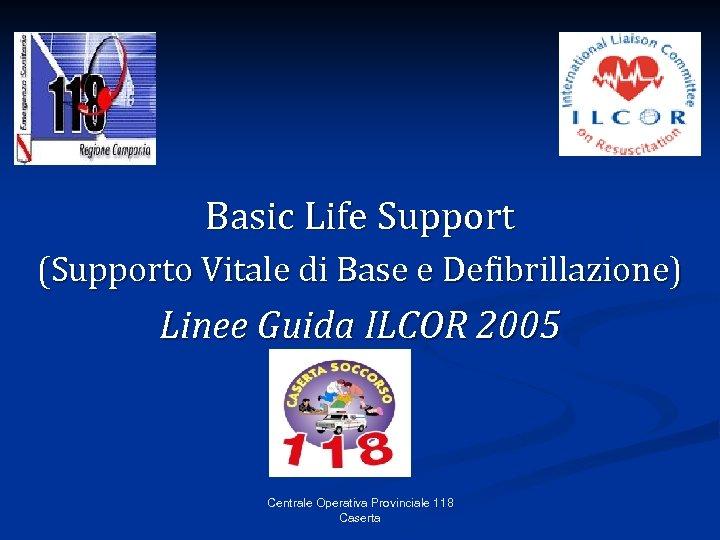 Basic Life Support (Supporto Vitale di Base e Defibrillazione) Linee Guida ILCOR 2005 Centrale