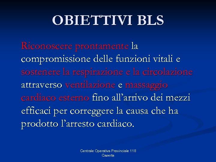 OBIETTIVI BLS Riconoscere prontamente la compromissione delle funzioni vitali e sostenere la respirazione e