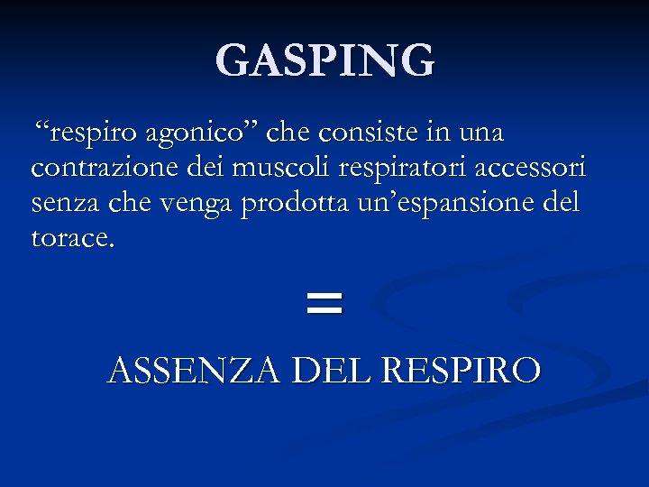 """GASPING """"respiro agonico"""" che consiste in una contrazione dei muscoli respiratori accessori senza che"""