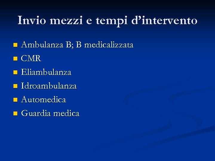 Invio mezzi e tempi d'intervento Ambulanza B; B medicalizzata n CMR n Eliambulanza n