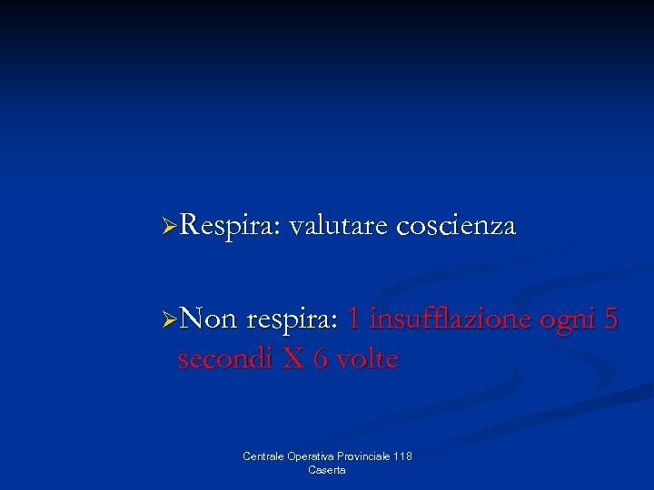 ØRespira: valutare coscienza ØNon respira: 1 insufflazione ogni 5 secondi X 6 volte Centrale