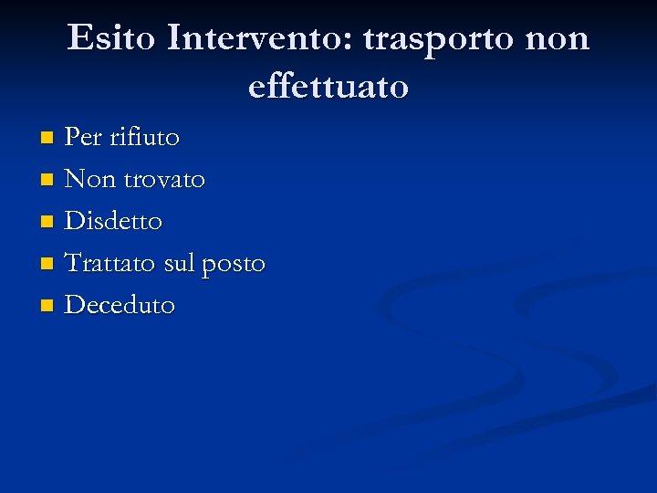 Esito Intervento: trasporto non effettuato Per rifiuto n Non trovato n Disdetto n Trattato