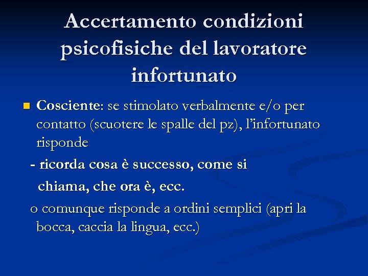 Accertamento condizioni psicofisiche del lavoratore infortunato Cosciente: se stimolato verbalmente e/o per contatto (scuotere