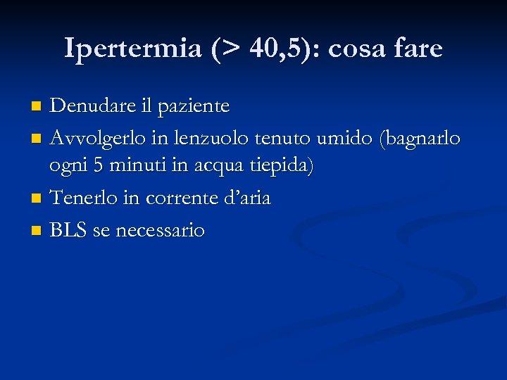 Ipertermia (> 40, 5): cosa fare Denudare il paziente n Avvolgerlo in lenzuolo tenuto