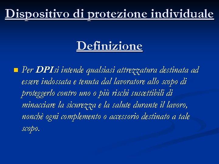 Dispositivo di protezione individuale Definizione n Per DPI si intende qualsiasi attrezzatura destinata ad