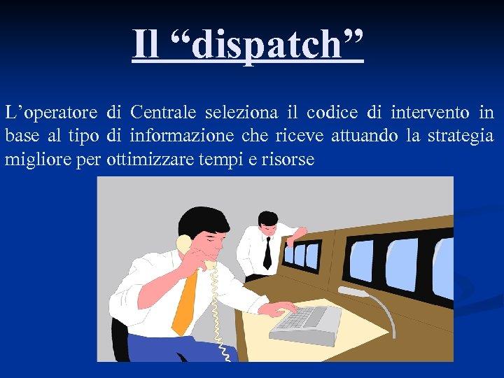 """Il """"dispatch"""" L'operatore di Centrale seleziona il codice di intervento in base al tipo"""
