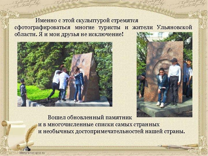 Именно с этой скульптурой стремятся сфотографироваться многие туристы и жители Ульяновской области. Я и