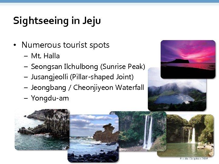Sightseeing in Jeju • Numerous tourist spots – – – Mt. Halla Seongsan Ilchulbong
