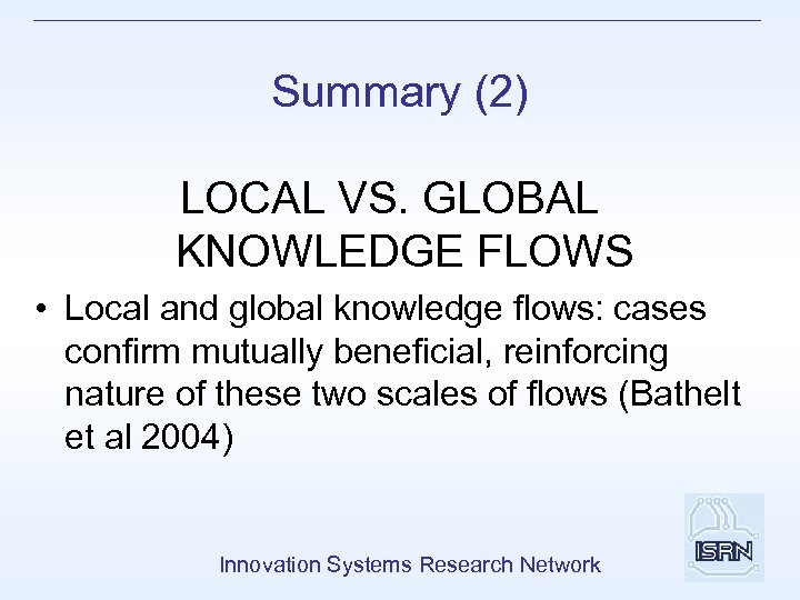 Summary (2) LOCAL VS. GLOBAL KNOWLEDGE FLOWS • Local and global knowledge flows: cases