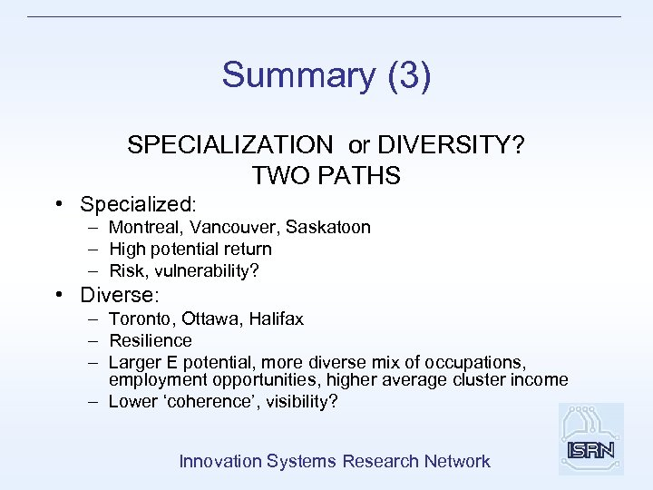 Summary (3) SPECIALIZATION or DIVERSITY? TWO PATHS • Specialized: – Montreal, Vancouver, Saskatoon –