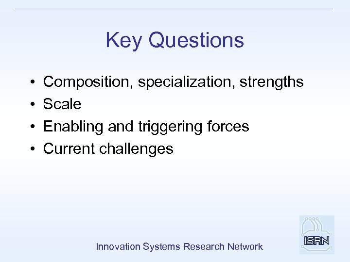 Key Questions • • Composition, specialization, strengths Scale Enabling and triggering forces Current challenges