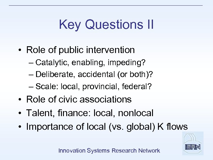 Key Questions II • Role of public intervention – Catalytic, enabling, impeding? – Deliberate,