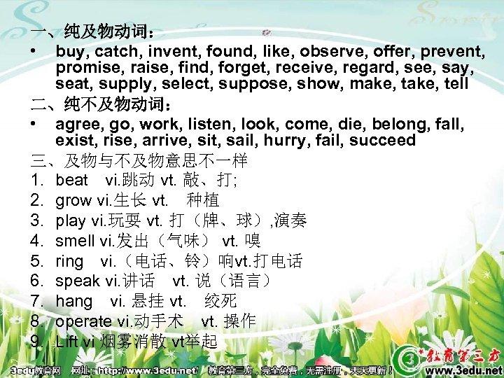 一、纯及物动词: • buy, catch, invent, found, like, observe, offer, prevent, promise, raise, find, forget,