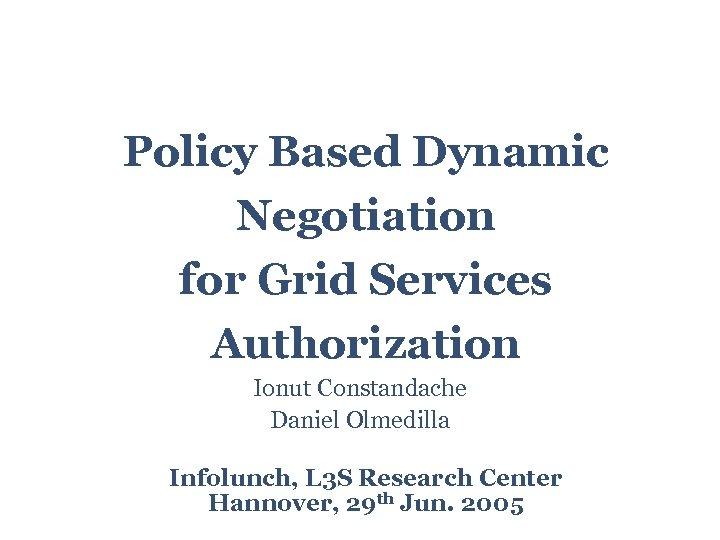 Policy Based Dynamic Negotiation for Grid Services Authorization Ionut Constandache Daniel Olmedilla Infolunch, L