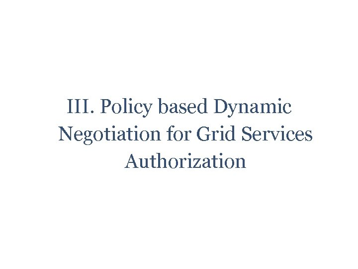 III. Policy based Dynamic Negotiation for Grid Services Authorization