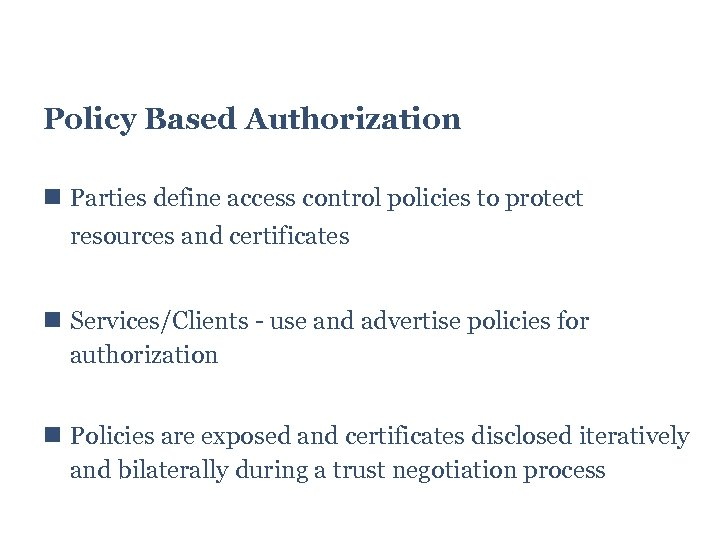 Policy Based Authorization Parties define access control policies to protect resources and certificates Services/Clients