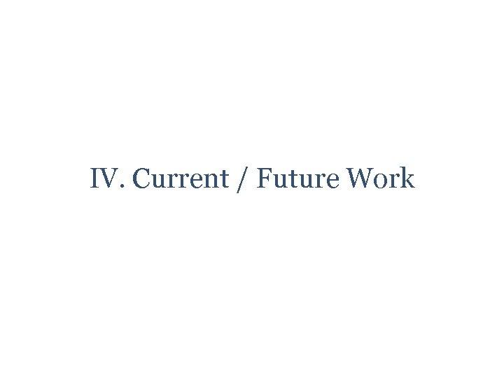 IV. Current / Future Work