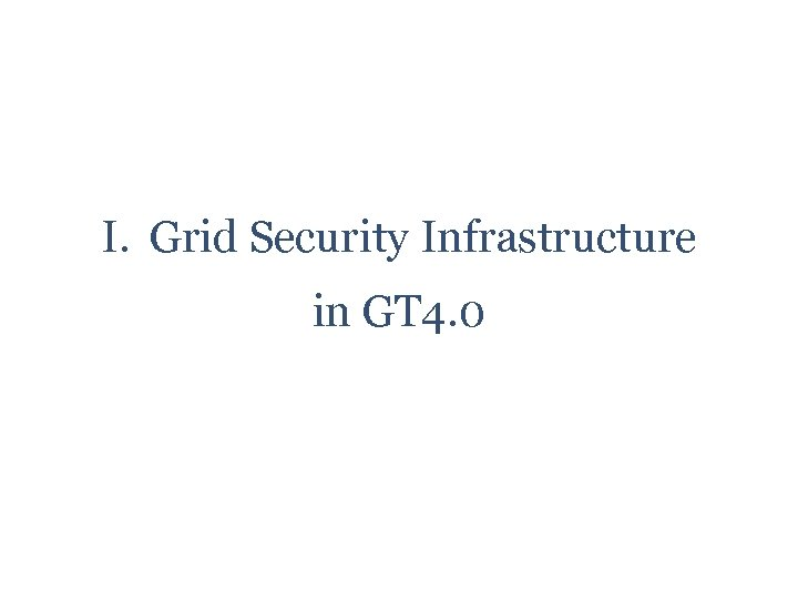 I. Grid Security Infrastructure in GT 4. 0